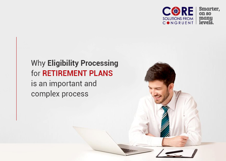 Why Eligibility Processing for retirement plans is an important and complex process