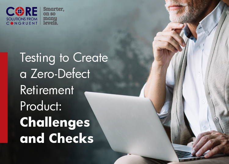 Testing to Create a Zero-Defect Retirement Product: Challenges and Checks