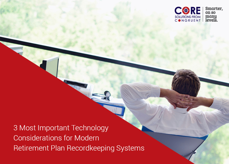 3 Most Important Technology Considerations for Modern Retirement Plan Recordkeeping Systems