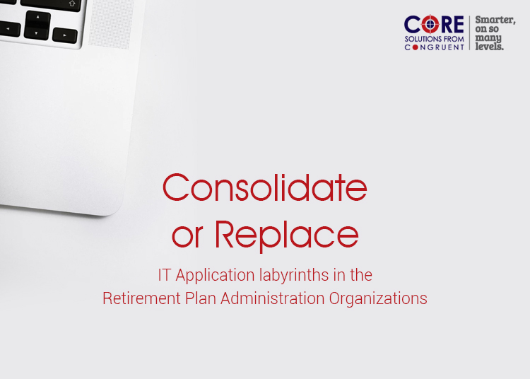 Consolidate or Replace : IT Application labyrinths in the Retirement Plan Administration Organizations