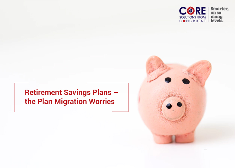 Retirement Savings Plans – the Plan Migration Worries