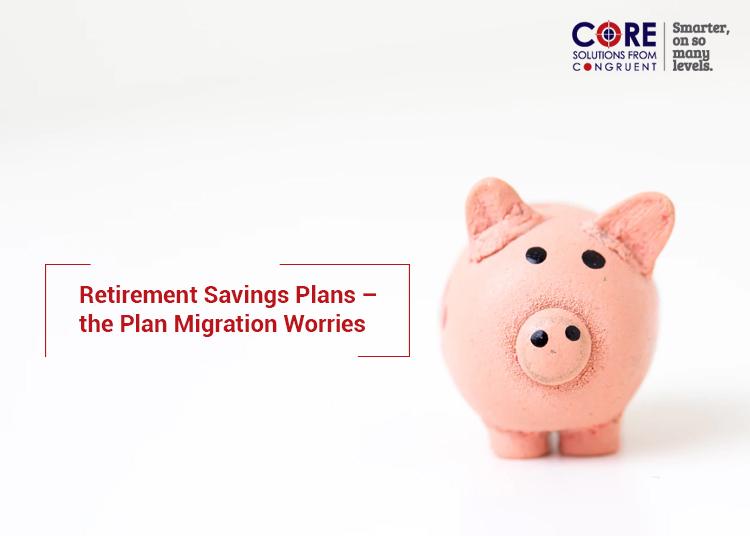 Retirement Savings Plans – the Plan Migration Worries