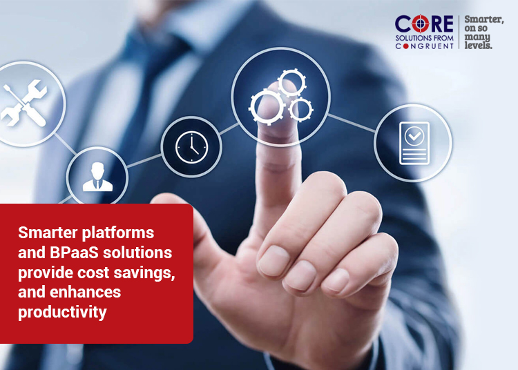 Smarter platforms and BPaaS solutions provide cost savings, and enhances productivity
