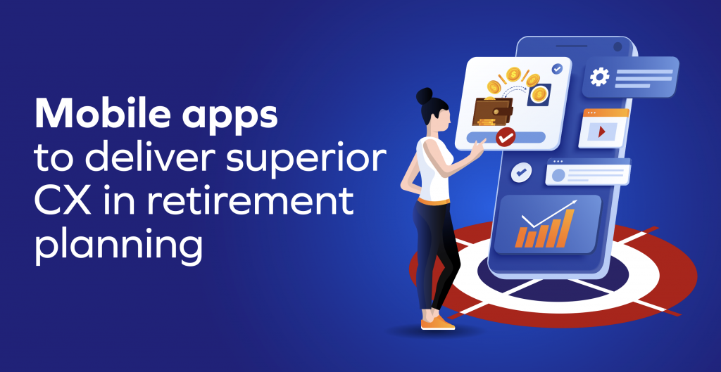 Mobile apps to deliver superior CX in retirement planning